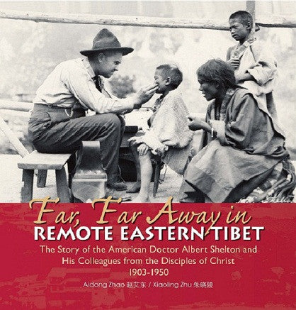 Far, Far Away in Remote Eastern Tibet | The Story of the American Doctor Albert Shelton and His Colleagues from the Disciples of Christ 1903-1950