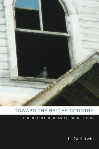 Toward the Better Country | Church Closure and Resurrection (Irwin)