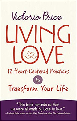 Living Love: 12 Heart-Centered Practices to Transform Your Life