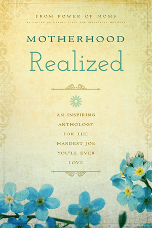 Motherhood Realized - An Inspiring Anthology for the Hardest Job You'll Ever Love