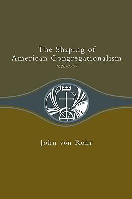 The Shaping of American Congregationalism | 1620-1957 (von Rohr)