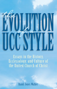 The Evolution of a UCC Style | Essays in the History, Ecclesiology, and Culture of the United Church of Christ (Walker)