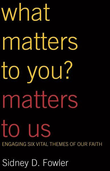 What Matters to You? Matters to Us | Engaging Six Vital Themes of Our Faith (Fowler)