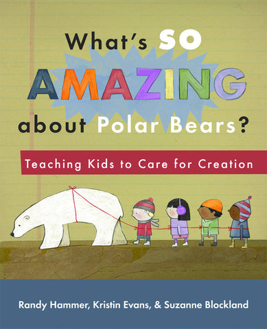 What's So Amazing About Polar Bears? Teaching Kids to Care for Creation (Hammer, Evans & Blokland)