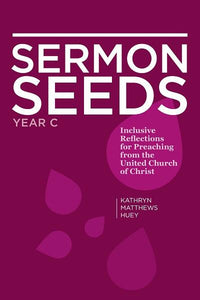 Sermon Seeds | Year C - Inclusive Reflections for Preaching from the United Church of Christ (Huey)