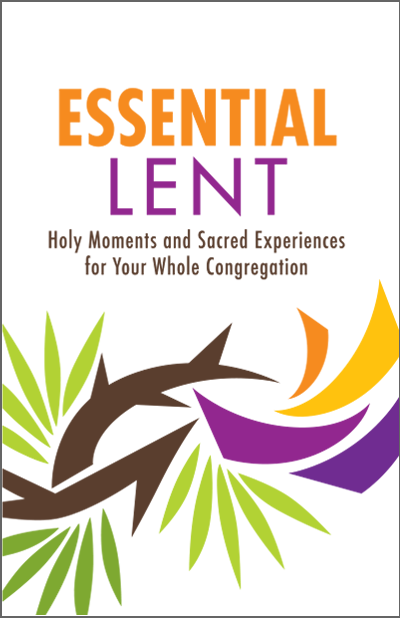 Essential Lent | Holy Moments and Sacred Experiences for Your Whole Congregation