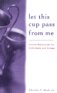 Let This Cup Pass from Me | Lenten Reflections for Individuals and Groups (Rush)