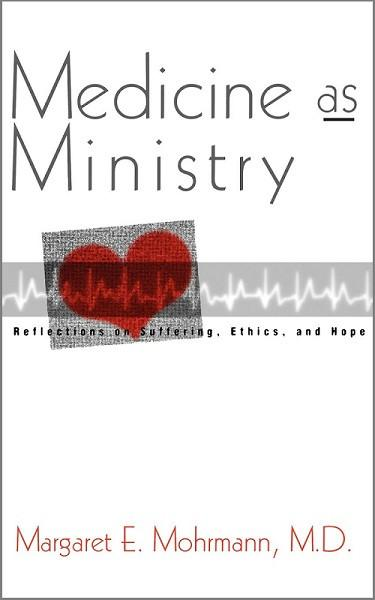 Medicine as Ministry | Reflections on Suffering, Ethics, and Hope (Mohrmann)