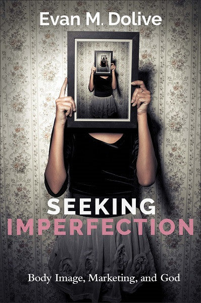 Seeking Imperfection | Body Image, Marketing, and God (Dolive)