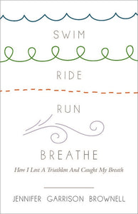 Swim, Ride, Run, Breathe | How I Lost a Triathlon and Caught My Breath (Brownell)