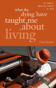 What the Dying Have Taught Me About Living | The Awful Amazing Grace of God (Grewe)