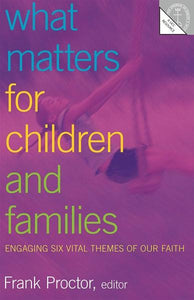 What Matters for Children and Families | Engaging Six Vital Themes of Our Faith (Proctor)