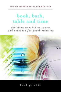 Book, Bath, Table, and Time | Christian Worship as Source and Resource for Youth Ministry (Edie)