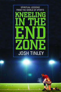 Kneeling in the End Zone | Spiritual Lessons from the World of Sports (Tinley)