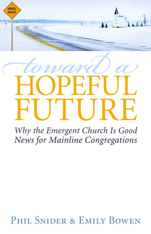 Toward a Hopeful Future | Why the Emergent Church is Good News for Mainline Congregations (Snider & Bowen)