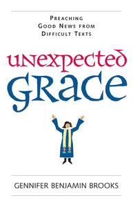 Unexpected Grace | Preaching Good News from Difficult Texts (Brooks)