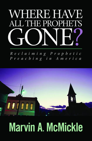 Where Have All the Prophets Gone? Reclaiming Prophetic Preaching in America (McMickle)