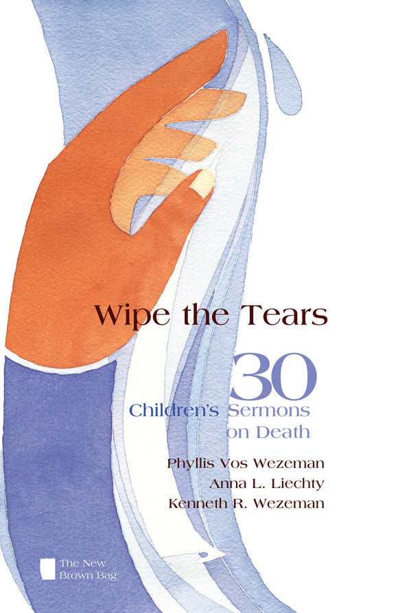 Wipe the Tears | 30 Children's Sermons on Death (Vos Wezeman, Liechty, Wezeman)