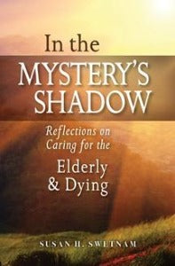 In the Mystery's Shadow - Reflections on Caring for the Elderly & Dying