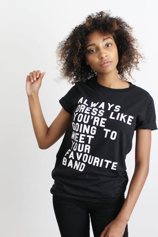 Always Dress Like You're Going to Meet Your Favourite Band  tee
