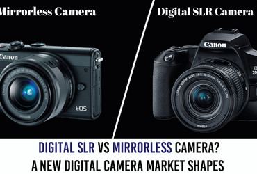 Digital SLR Vs Mirrorless Camera? A New Digital Camera Market Shapes