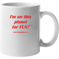 Image shows a white coffee cup with the words I'm on this planet for fun and the website www.lifesnotover.ca on it in red font.