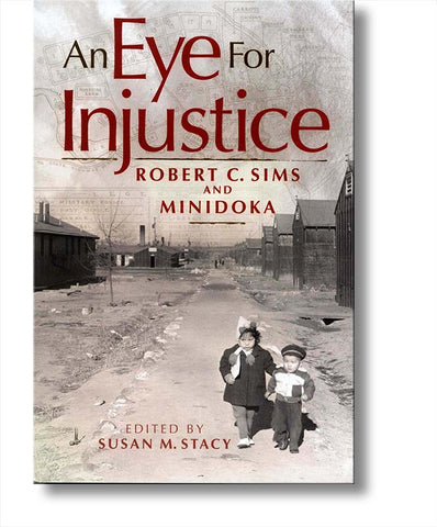 Eye for Injustice, An: Robert C. Sims and Minidoka