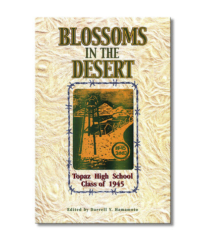 Blossoms in the Desert: Topaz High School Class of 1945--Our Story in an American Concentration Camp