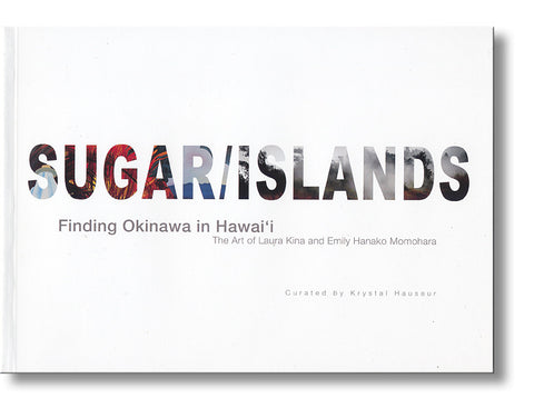 Sugar/Islands: Finding Okinawa in Hawai'i—The Art of Laura Kina and Emily Hanako Momohara (Exhibition Catalog)