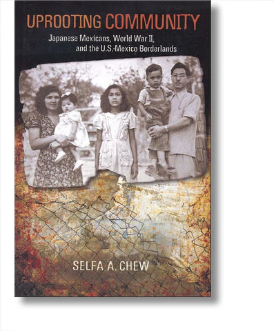 Uprooting Community: Japanese Mexicans, World War II, and the US-Mexico Borderlands