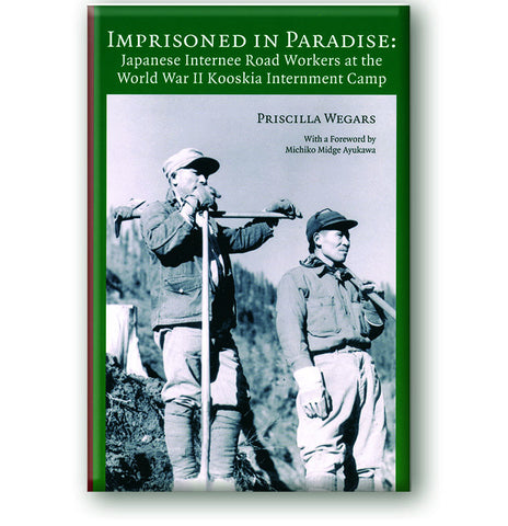 Imprisoned In Paradise: Japanese Internee Road Workers at the World War II Kooskia Internment Camp