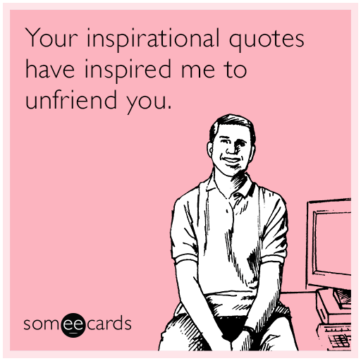 Your inspirational quotes have inspired me to unfriend you. Seriously?