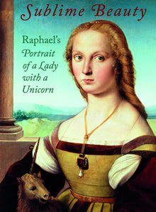 Sublime Beauty: Raphael's Portrait of a Lady with a Unicorn