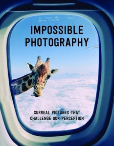 Impossible Photography: Surreal Pictures that Challenge Our Perception