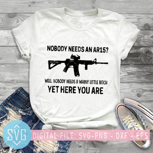 Nobody Needs An Ar15 Well Nobody Needs A Whine Little Bitch Yet Here You Are SVG