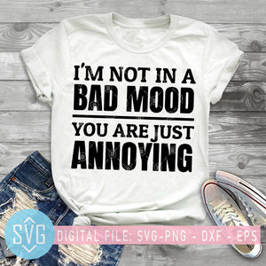 I'm Not In A Bad Mood You Are Just Annoying SVG PNG DXF EPS