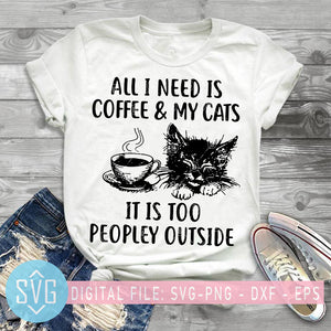 All I Need Is Coffee And My Cats It Is Too Peopley Outside SVG, Cat SVG, Coffee SVG