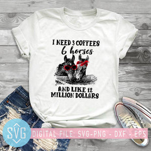 I Need 3 Coffees 6 Horses And Like 12 Million Dollars SVG, Funny Horse SVG