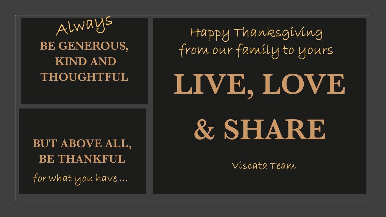 Always Be Generous, Kind and Thoughtful. But, above all, Be Thankful for what you have. Happy Thanksgiving from our family to yours. Live, Love and Share. Viscata Team.