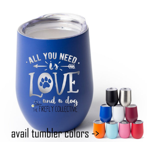 All You Need is Love and a Dog Laser Engraved Stemless Wine Tumbler with Lid or Glass  - Dog Dad, Dog Mom, Dad Gift, Mom Gift, Dog Lover