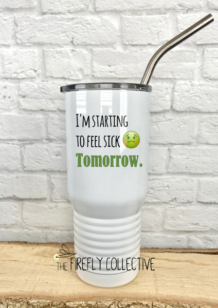 I'm Starting to Feel Sick Tomorrow 20 oz Stainless Steel Insulated Tumbler with Stainless Straw