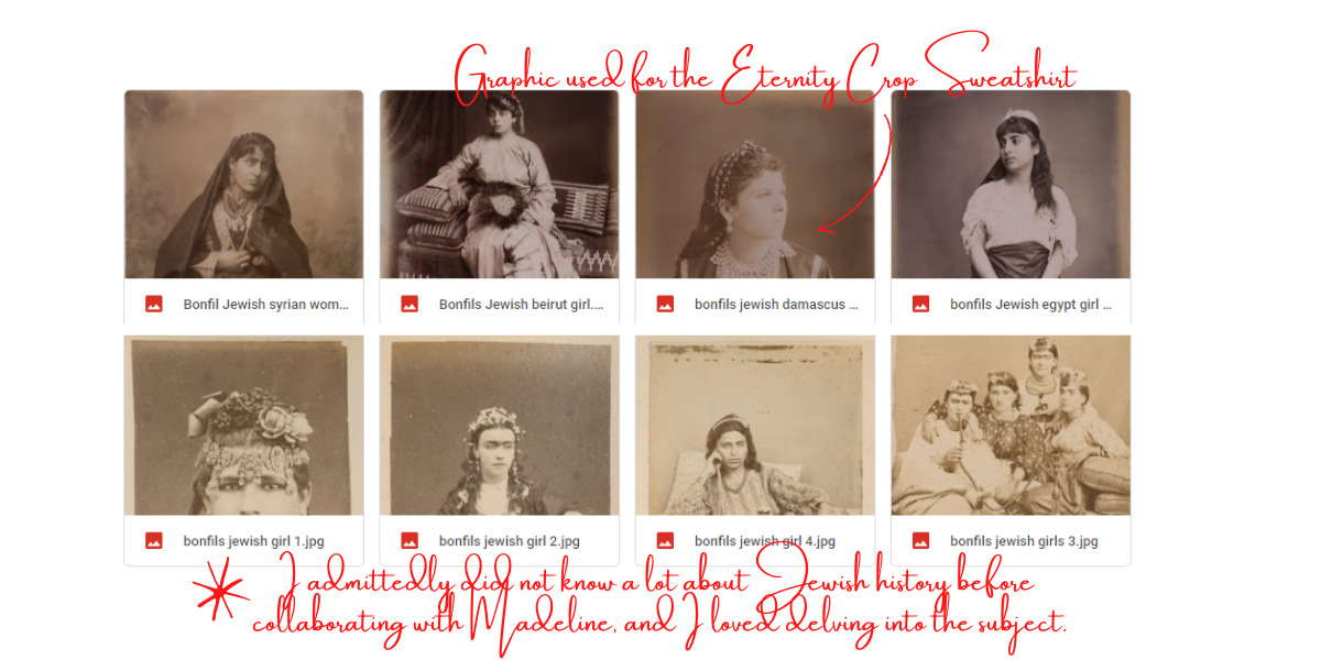 "8 old sepia photos of vintage Jewish women. Caption for this image: ""Graphic used for the Eternity Crop Sweatshirt,"" referring to an image of a Jewish woman with long hair and traditional garb, and ""I admittedly did not know a lot about Jewish history before  collaborating with Madeline, and I loved delving into the subject."""