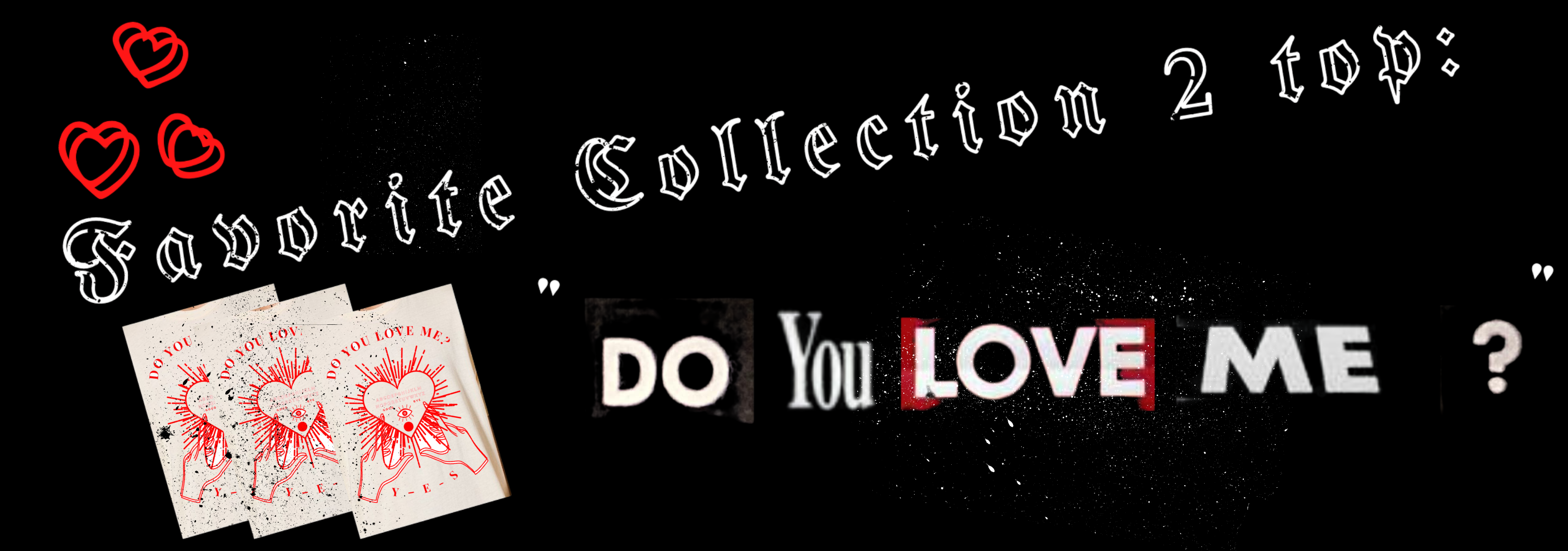 A black, white, and red graphic that says Favorite Collection 2 Top and Do You Love Me, featuring the graphic found on the Do You Love Me top.