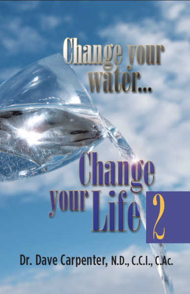 """Change your water, Change your Life 2"" by Dr.Dave Carpenter, N.D., C.C.I., C.CAc."