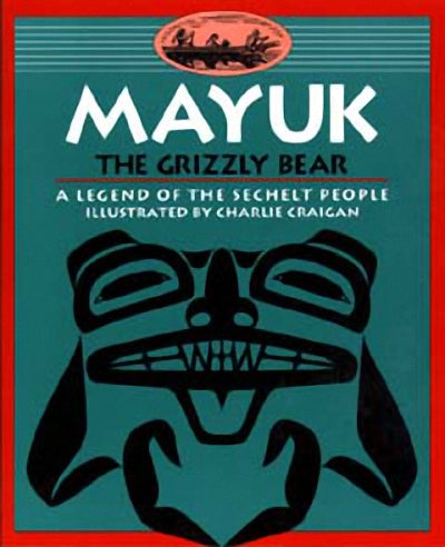 Mayuk the Grizzly Bear : A Legend of the Sechelt People