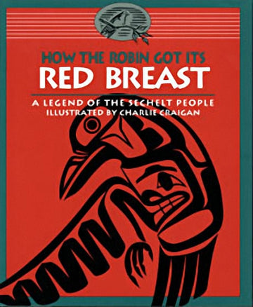 How the Robin Got Its Red Breast : A Legend of the Sechelt People