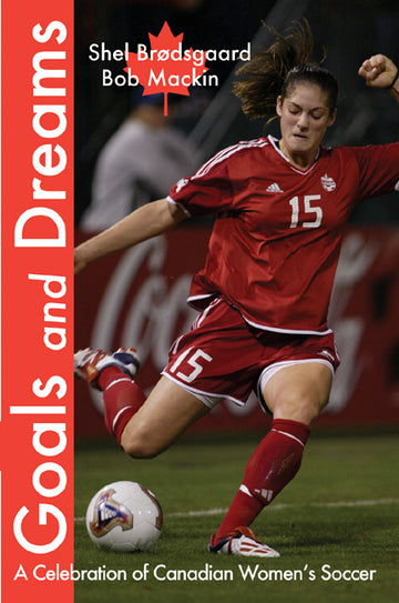 Goals and Dreams : A Celebration of Canadian Women's Soccer