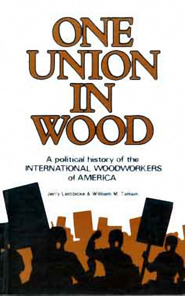 One Union in Wood : A Political History of the International Woodworkers of America