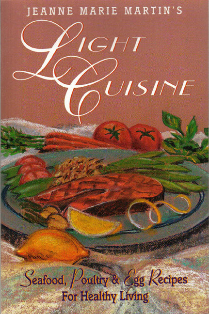 Jeanne Marie Martin's Light Cuisine : Seafood, Poultry and Egg Recipes for Healthy Living