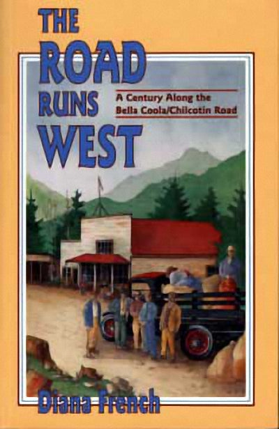 The Road Runs West : A Century Along the Bella Bella / Chilcotin Highway